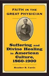 Faith in the Great Physician - Suffering and Divine Healing in American Culture 1860-1900 | Heather D Curtis |