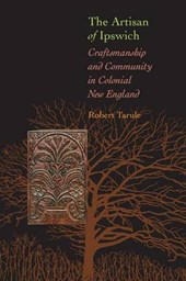 The Artisan of Ipswich - Craftsmanship and Community in Colonial New England | Robert Tarule |