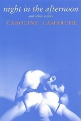 Night in the Afternoon & Other Erotica | Caroline Lamarche |