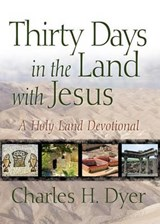 Thirty Days in the Land with Jesus: A Holy Land Devotional | Charles H. Dyer |