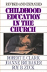 Childhood Education in the Church | Clark, Robert E. ; Brubaker, Joanne ; Zuck, Roy B. |