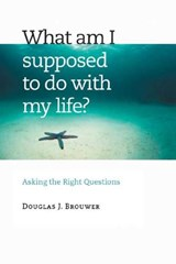 What Am I Supposed to Do with My Life? | Douglas J. Brouwer |