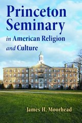 Princeton Seminary in American Religion and Culture | James H. Moorhead |