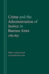 Crime and the Administration of Justice in Buenos Aires, 1785-1853 | Osvaldo Barreneche |