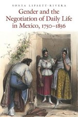 Gender and the Negotiation of Daily Life in Mexico, 1750-1856 | Sonya Lipsett-Rivera |