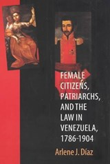 Female Citizens, Patriarchs, and the Law in Venezuela, 1786-1904 | Arlene J. Diaz |