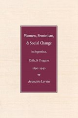 Women, Feminism and Social Change in Argentina, Chile, and U | Asuncion Lavrin |