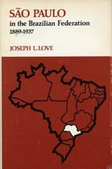 Sao Paulo in the Brazilian Federation, 1889-1937 | Joseph LeRoy Love |