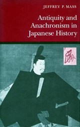 Antiquity and Anachronism in Japanese History | Jeffrey P. Mass |
