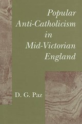 Popular Anti-Catholicism in Mid-Victorian England | D. G. Paz |