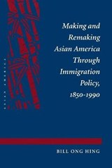 Making and Remaking Asian America Through Immigration Policy, 1850-1990 | Bill Ong Hing |