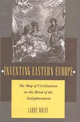 Inventing Eastern Europe | Larry Wolff |