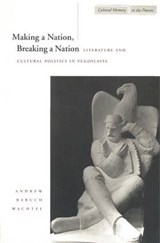 Making a Nation, Breaking a Nation | Andrew Baruch Wachtel |