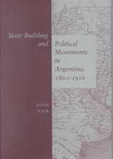 State Building and Political Movements in Argentina, 1860-1916 | David Rock |