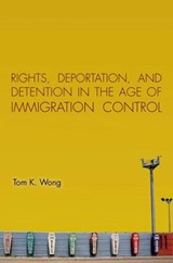 Rights, Deportation, and Detention in the Age of Immigration Control | Tom K. Wong |