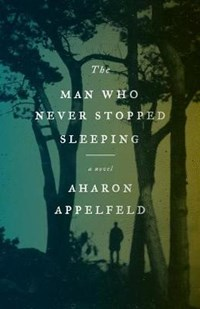 The Man Who Never Stopped Sleeping | Aharon Appelfeld |
