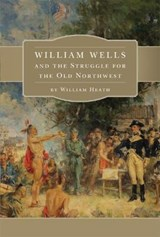 William Wells and the Struggle for the Old Northwest | William Heath |