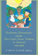Revolution, Romanticism, and the Afro-Creole Protest Tradition in Louisiana, 1718-1868 | Caryn Cosse Bell |