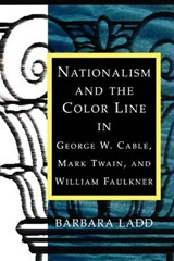 Nationalism And The Color Line In George W. Cable, Mark Twain, And William Faulkner | Barbara Ladd |