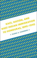 Race, Nation, and West Indian Immigration to Honduras, 1890-1940 | Glenn Anthony Chambers |
