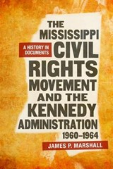 The Mississippi Civil Rights Movement and the Kennedy Administration, 1960-1964 | James P. Marshall |