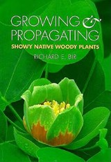 Growing and Propagating Showy Native Woody Plants | Richard E. Bir |