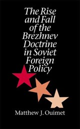 The Rise and Fall of the Brezhnev Doctrine in Soviet Foreign Policy | Matthew J. Ouimet |