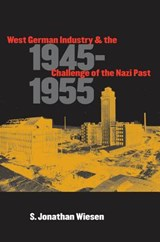 West German Industry and the Challenge of the Nazi Past, 1945-1955 | S. Jonathan Wiesen |