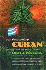 On Becoming Cuban | Louis A. Perez |