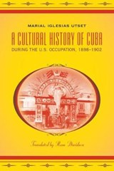 A Cultural History of Cuba During the U.S. Occupation, 1898-1902 | Marial Iglesias Utset |