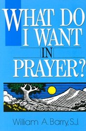 What Do I Want in Prayer? | William A. Barry |