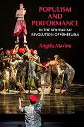 Populism and Performance in the Bolivarian Revolution of Venezuela | Angela Marino |