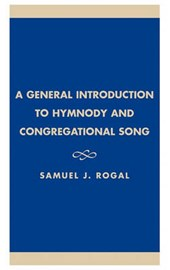A General Introduction to Hymnody and Congregational Song | Samuel J. Rogal |