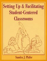 Setting Up and Facilitating Student-Centered Classrooms | Sandra J. Phifer |