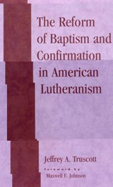 The Reform of Baptism and Confirmation in American Lutheranism | Jeffrey A. Truscott |