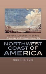 Historical Dictionary of the Discovery and Exploration of the Northwest Coast of America | Robin Inglis |