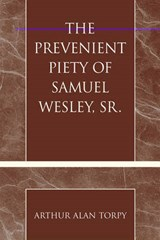 The Prevenient Piety of Samuel Wesley, Sr. | Arthur Alan Torpy |