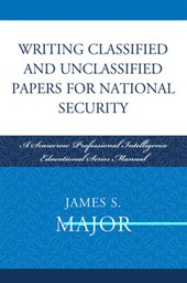 Writing Classified and Unclassified Papers for National Security | James S. Major |