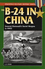 The B-24 in China | Feuer, A. B. ; Haynes, Elmer E. |