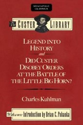 Legend into History and Did Custer Disobey Orders at the Battle of the Little Big Horn?