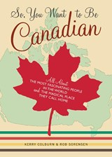 So, You Want To Be Canadian | Colburn, Kerry ; Sorensen, Rob |