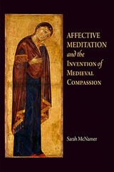 Affective Meditation and the Invention of Medieval Compassion | Sarah McNamer |