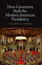 How Governors Built the Modern American Presidency | Saladin M. Ambar |