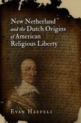 New Netherland and the Dutch Origins of American Religious Liberty | Evan Haefeli |