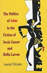 The Politics of Color in the Fiction of Jessie Fauset and Nella Larsen | Jacquelyn Y. McLendon |