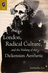 London, Radical Culture, and the Making of the Dickensian Aesthetic | Sambudha Sen |