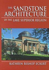 The Sandstone Architecture of the Lake Superior Region | Kathryn Bishop Eckert |