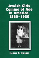 Jewish Girls Coming of Age in America, 1860-1920 | Melissa R. Klapper |
