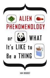Alien Phenomenology, or What It's Like to Be a Thing | Ian Bogost |