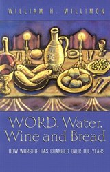 Word, Water, Wine, and Bread | William H. Willimon |